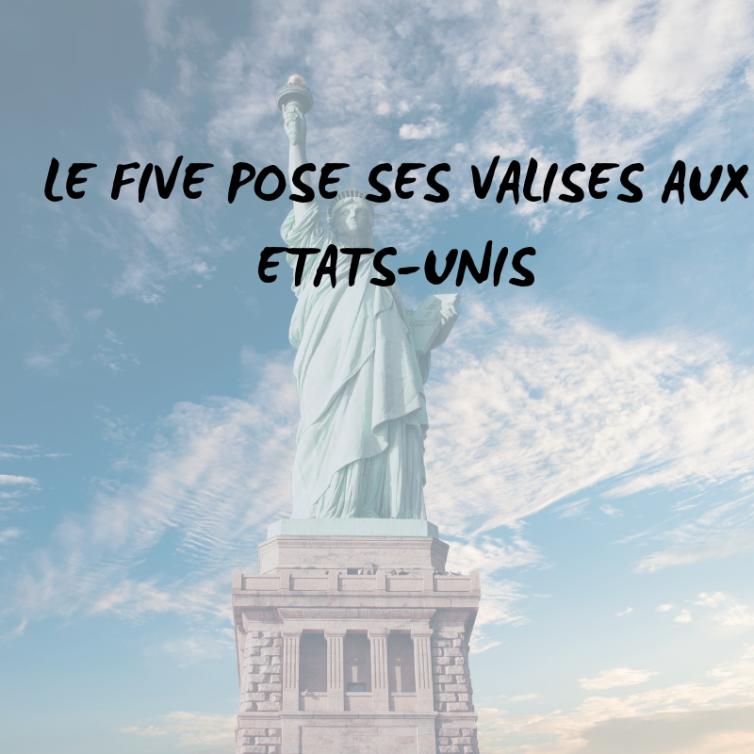 LE FIVE POSE SES VALISES AUX ETATS UNIS